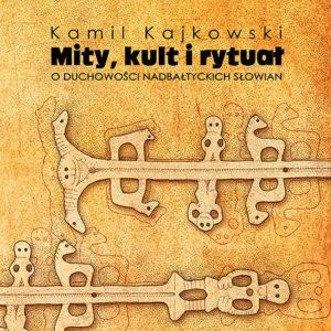 Mity, kult i rytuał. O duchowości nadbałtyckich Słowian – Kamil Kajkowski