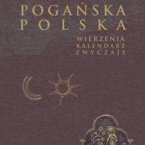 Pogańska Polska. Wierzenia, kalendarz, zwyczaje – Jan Tyszkiewicz