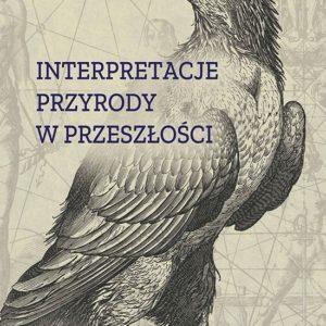 Interpretacje przyrody w przeszłości – Piotr Oliński, Wojciech Piasek, Radosław Piętka (red.)