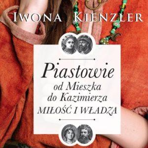 Piastowie od Mieszka do Kazimierza. Miłość i władza – Iwona Kienzler