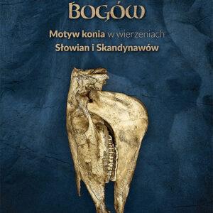 Wierzchowce Bogów. Motyw konia w wierzeniach i sztuce Słowian i Skandynawów – Agnieszka Łukaszyk