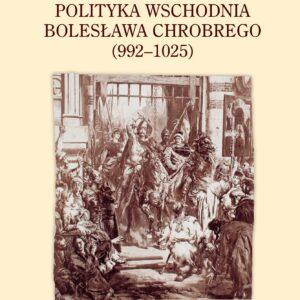 Polityka wschodnia Bolesława Chrobrego (992-1025) – Karol Kollinger