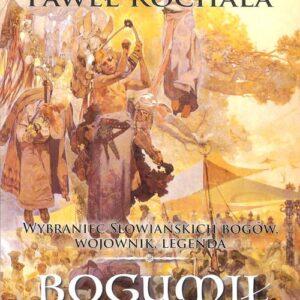 Bogumił Wiślanin – wybraniec słowiańskich bogów, wojownik, legenda – Paweł Rochala