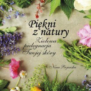 Piękni z natury. Ziołowa pielęgnacja Twojej skóry – Nina Bojarska