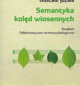 Semantyka kolęd wiosennych. Studium folklorystyczno-etnomuzykologiczne – Gustaw Juzala