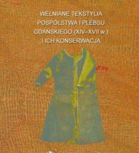 Wełniane tekstylia pospólstwa i plebsu gdańskiego (XIV-XVII w.) i ich konserwacja – Małgorzata Grupa