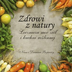 Zdrowi z natury. Lecznicza moc ziół i kuchni roślinnej – Nina Bojarska, Damian Bojarski