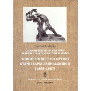 Od modernizmu w kierunku ekspresji narodowej tożsamości. Wokół koncepcji sztuki Stanisława Szukalskiego (1893-1987) – Dorota Chudzicka