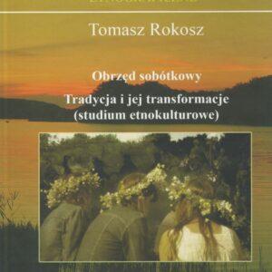Obrzęd sobótkowy. Tradycja i jej transformacje (studium etnokulturowe) – Tomasz Rokosz