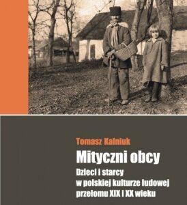 Mityczni obcy. Dzieci i starcy w polskiej kulturze ludowej przełomu XIX i XX wieku – Tomasz Kalniuk